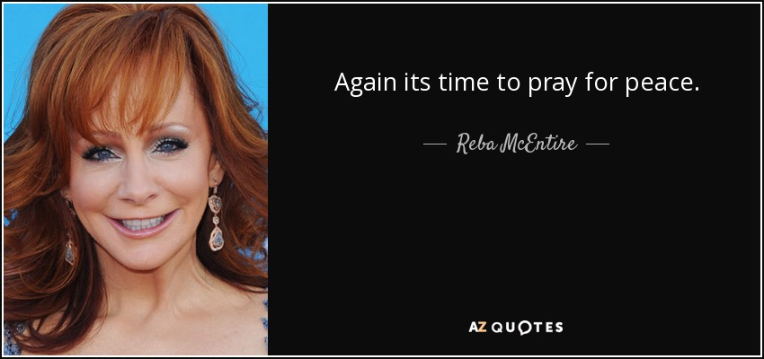 Again its time to pray for peace. - Reba McEntire