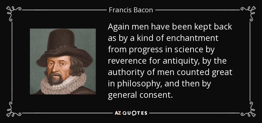 Again men have been kept back as by a kind of enchantment from progress in science by reverence for antiquity, by the authority of men counted great in philosophy, and then by general consent. - Francis Bacon