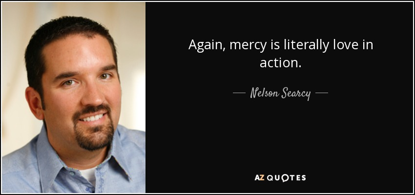 Nelson Searcy quote: Again, mercy is literally love in action.