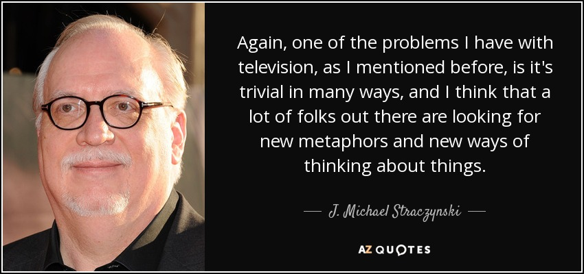 Again, one of the problems I have with television, as I mentioned before, is it's trivial in many ways, and I think that a lot of folks out there are looking for new metaphors and new ways of thinking about things. - J. Michael Straczynski