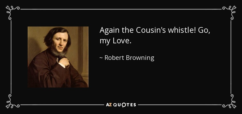 Again the Cousin's whistle! Go, my Love. - Robert Browning