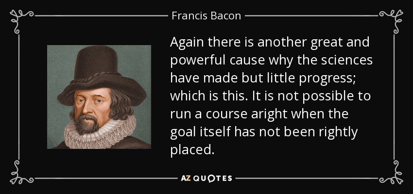 Again there is another great and powerful cause why the sciences have made but little progress; which is this. It is not possible to run a course aright when the goal itself has not been rightly placed. - Francis Bacon