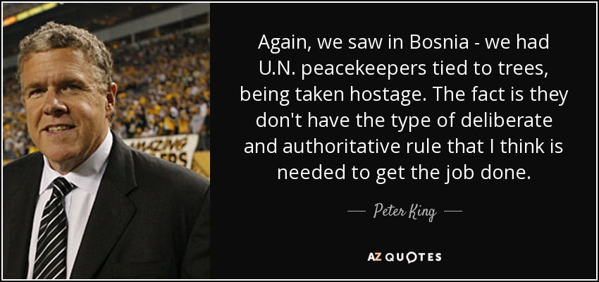 Again, we saw in Bosnia - we had U.N. peacekeepers tied to trees, being taken hostage. The fact is they don't have the type of deliberate and authoritative rule that I think is needed to get the job done. - Peter King