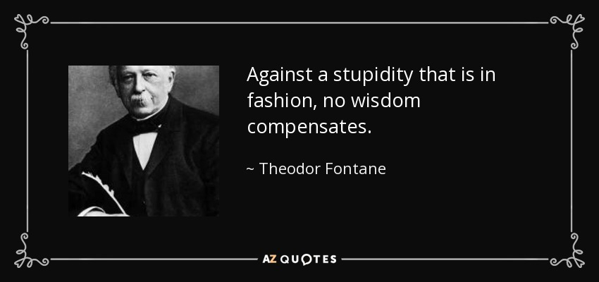 Against a stupidity that is in fashion, no wisdom compensates. - Theodor Fontane