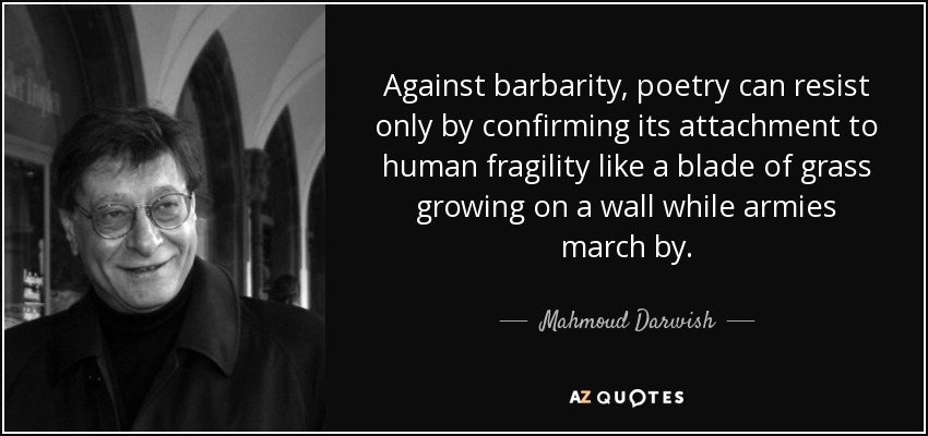 Against barbarity, poetry can resist only by confirming its attachment to human fragility like a blade of grass growing on a wall while armies march by. - Mahmoud Darwish