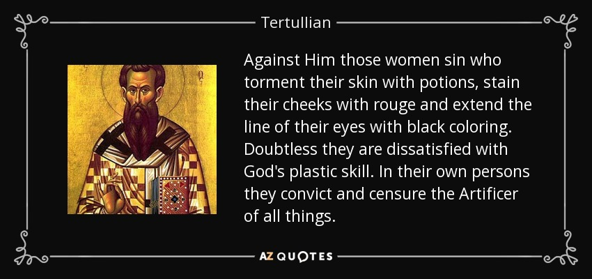 Against Him those women sin who torment their skin with potions, stain their cheeks with rouge and extend the line of their eyes with black coloring. Doubtless they are dissatisfied with God's plastic skill. In their own persons they convict and censure the Artificer of all things. - Tertullian