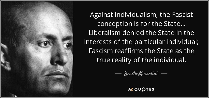 Against individualism, the Fascist conception is for the State... Liberalism denied the State in the interests of the particular individual; Fascism reaffirms the State as the true reality of the individual. - Benito Mussolini
