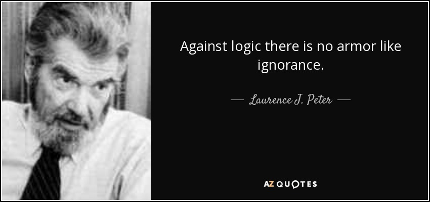 Against logic there is no armor like ignorance. - Laurence J. Peter