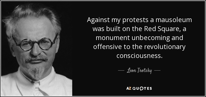 Against my protests a mausoleum was built on the Red Square, a monument unbecoming and offensive to the revolutionary consciousness. - Leon Trotsky