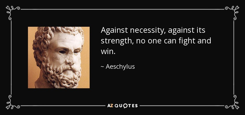 Against necessity, against its strength, no one can fight and win. - Aeschylus