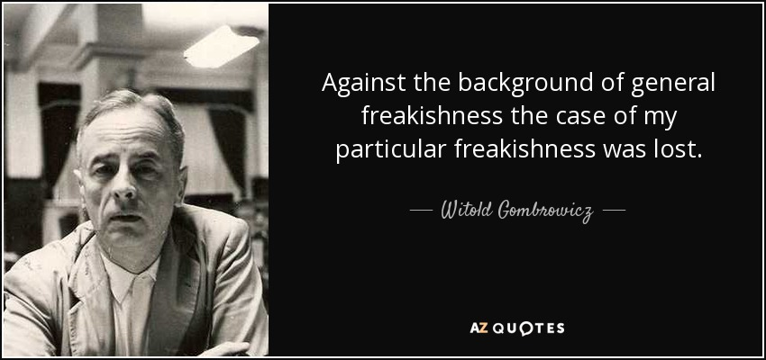 Against the background of general freakishness the case of my particular freakishness was lost. - Witold Gombrowicz