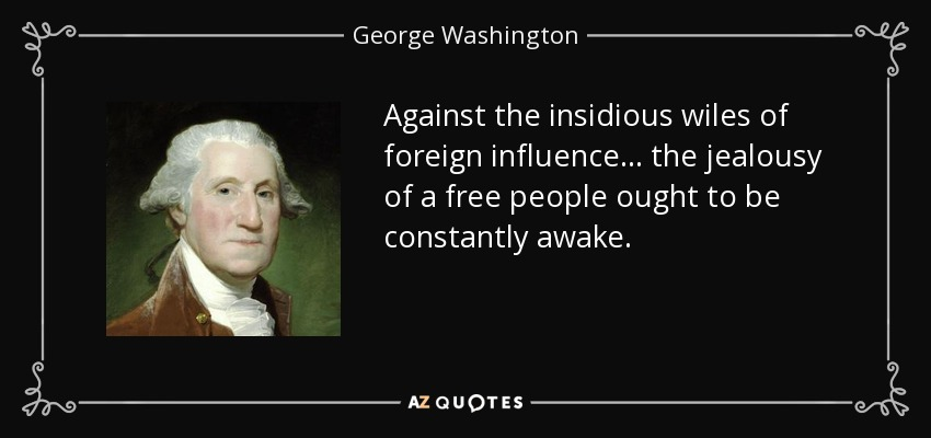 Against the insidious wiles of foreign influence . . . the jealousy of a free people ought to be constantly awake. - George Washington