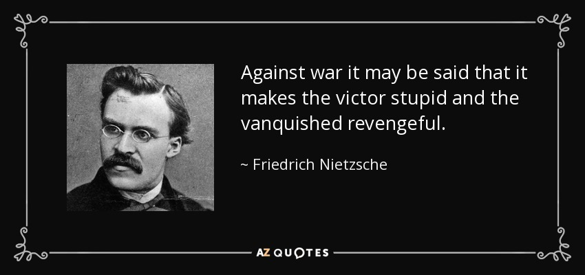 Against war it may be said that it makes the victor stupid and the vanquished revengeful. - Friedrich Nietzsche