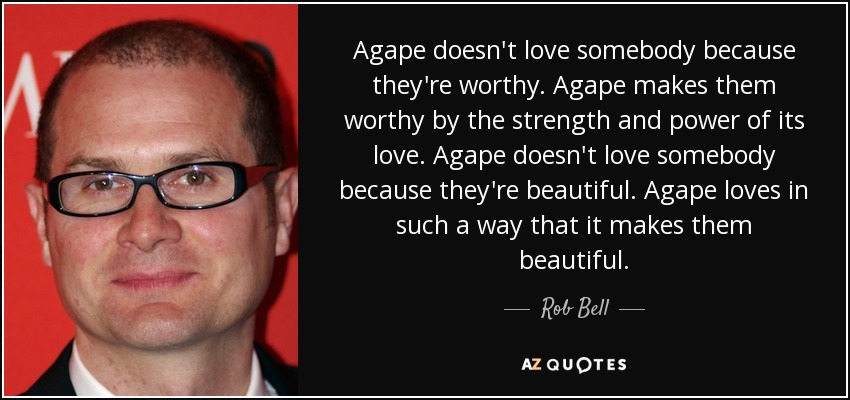 Agape doesn't love somebody because they're worthy. Agape makes them worthy by the strength and power of its love. Agape doesn't love somebody because they're beautiful. Agape loves in such a way that it makes them beautiful. - Rob Bell