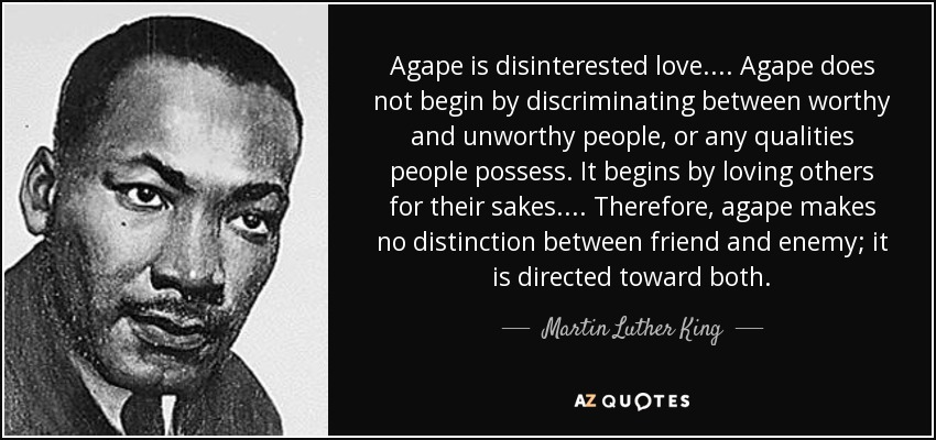 Agape is disinterested love. . . . Agape does not begin by discriminating between worthy and unworthy people, or any qualities people possess. It begins by loving others for their sakes. . . . Therefore, agape makes no distinction between friend and enemy; it is directed toward both. - Martin Luther King, Jr.
