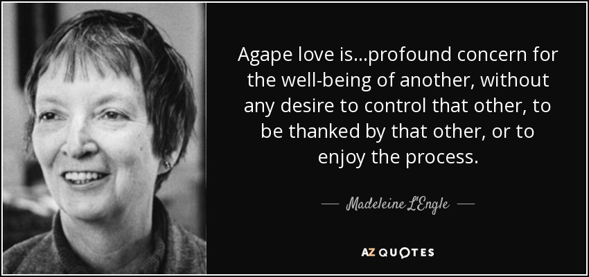Agape love is...profound concern for the well-being of another, without any desire to control that other, to be thanked by that other, or to enjoy the process. - Madeleine L'Engle