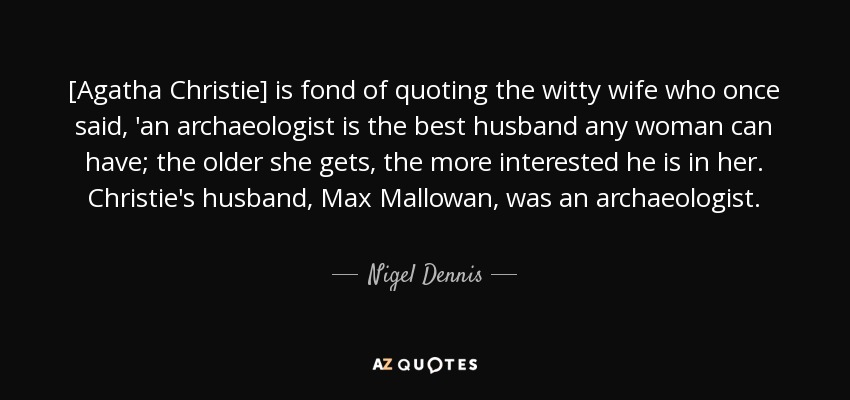 [Agatha Christie] is fond of quoting the witty wife who once said, 'an archaeologist is the best husband any woman can have; the older she gets, the more interested he is in her. Christie's husband, Max Mallowan, was an archaeologist. - Nigel Dennis