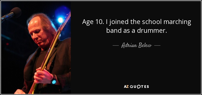Age 10. I joined the school marching band as a drummer. - Adrian Belew