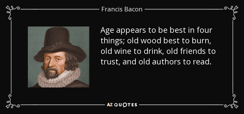 Age appears to be best in four things; old wood best to burn, old wine to drink, old friends to trust, and old authors to read. - Francis Bacon