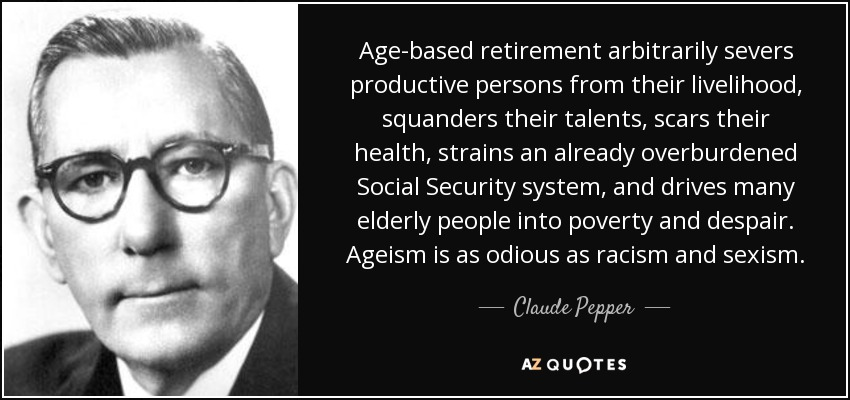 Age-based retirement arbitrarily severs productive persons from their livelihood, squanders their talents, scars their health, strains an already overburdened Social Security system, and drives many elderly people into poverty and despair. Ageism is as odious as racism and sexism. - Claude Pepper