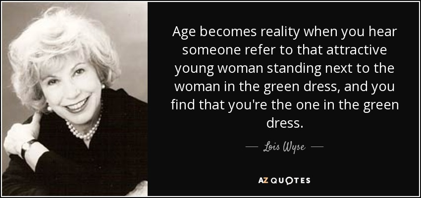 Age becomes reality when you hear someone refer to that attractive young woman standing next to the woman in the green dress, and you find that you're the one in the green dress. - Lois Wyse