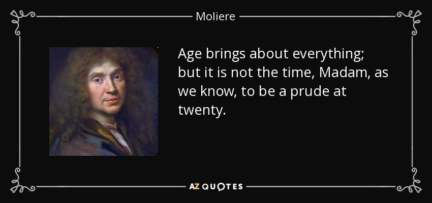 Age brings about everything; but it is not the time, Madam, as we know, to be a prude at twenty. - Moliere
