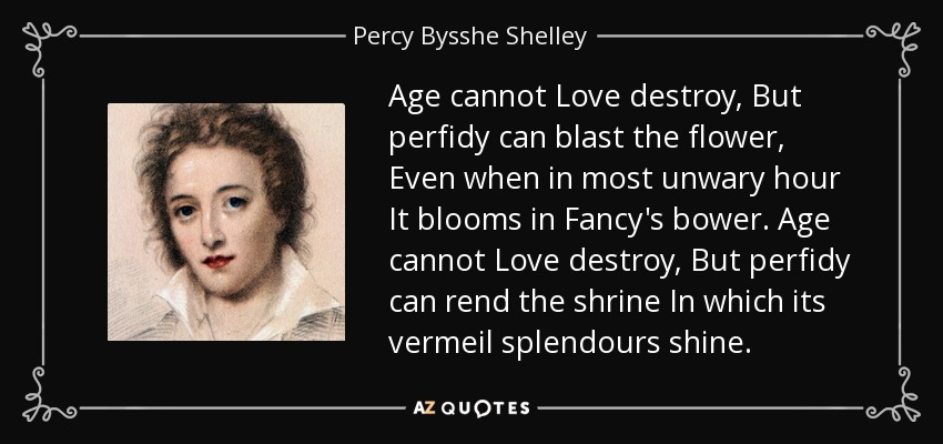 Age cannot Love destroy, But perfidy can blast the flower, Even when in most unwary hour It blooms in Fancy's bower. Age cannot Love destroy, But perfidy can rend the shrine In which its vermeil splendours shine. - Percy Bysshe Shelley