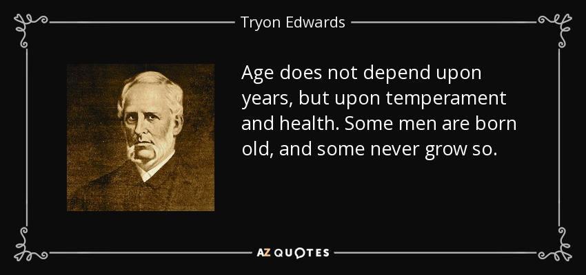 Age does not depend upon years, but upon temperament and health. Some men are born old, and some never grow so. - Tryon Edwards