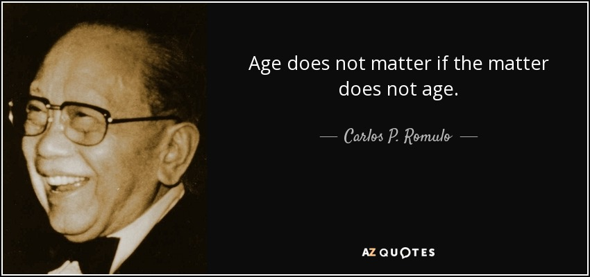 Age does not matter if the matter does not age. - Carlos P. Romulo
