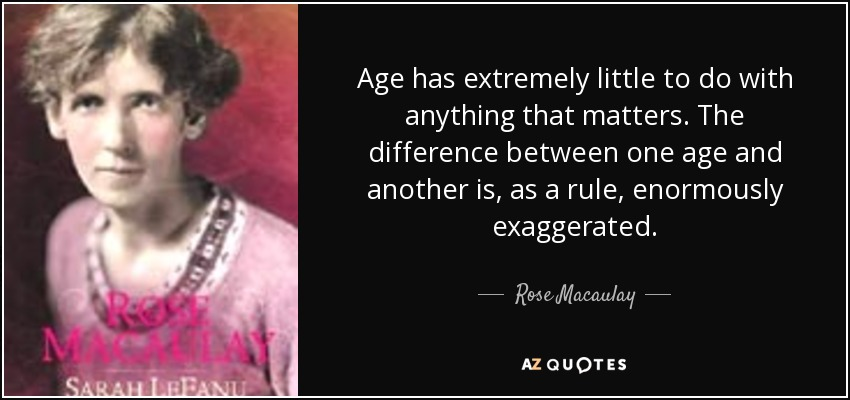 Age has extremely little to do with anything that matters. The difference between one age and another is, as a rule, enormously exaggerated. - Rose Macaulay