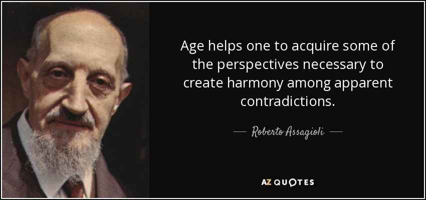 Age helps one to acquire some of the perspectives necessary to create harmony among apparent contradictions. - Roberto Assagioli