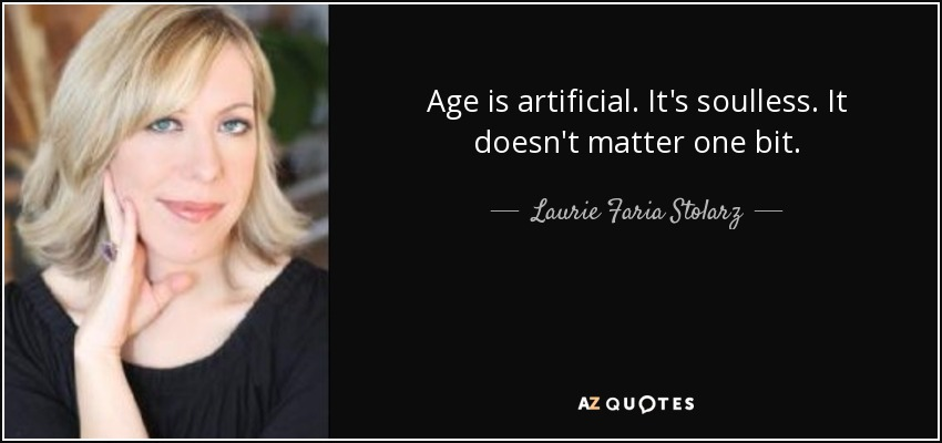 Age is artificial. It's soulless. It doesn't matter one bit. - Laurie Faria Stolarz