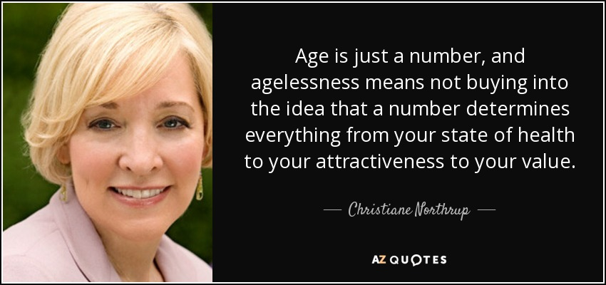 Age is just a number, and agelessness means not buying into the idea that a number determines everything from your state of health to your attractiveness to your value. - Christiane Northrup