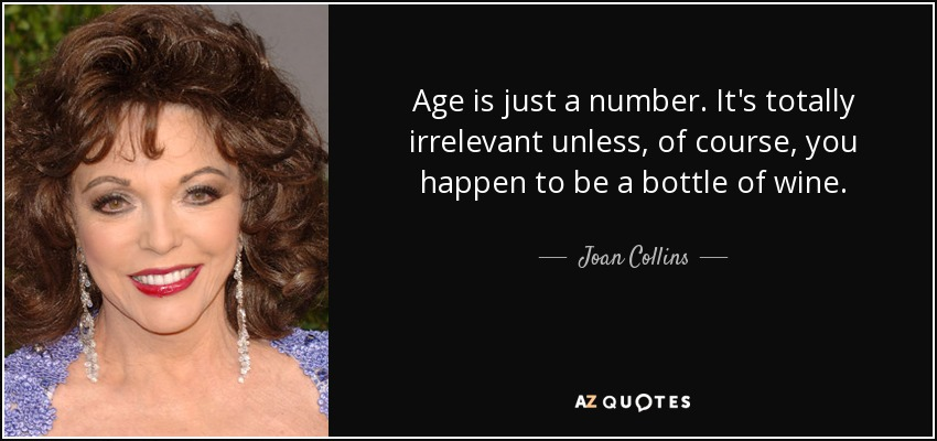 Age is just a number. It's totally irrelevant unless, of course, you happen to be a bottle of wine. - Joan Collins