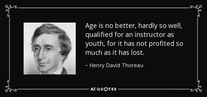 Age is no better, hardly so well, qualified for an instructor as youth, for it has not profited so much as it has lost. - Henry David Thoreau