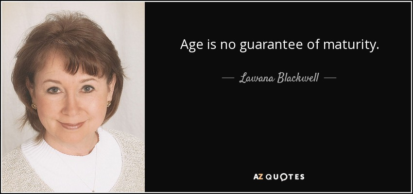 Age is no guarantee of maturity. - Lawana Blackwell