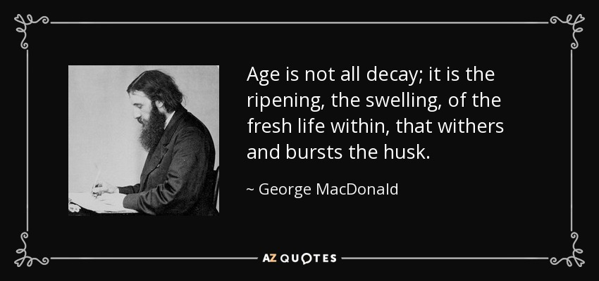 Age is not all decay; it is the ripening, the swelling, of the fresh life within, that withers and bursts the husk. - George MacDonald