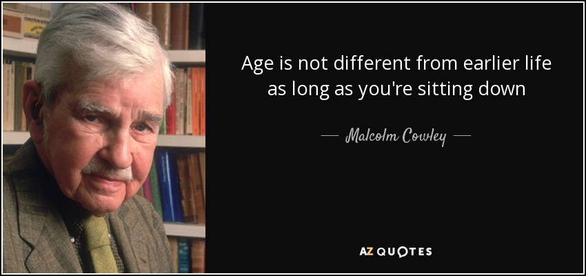 Age is not different from earlier life as long as you're sitting down - Malcolm Cowley
