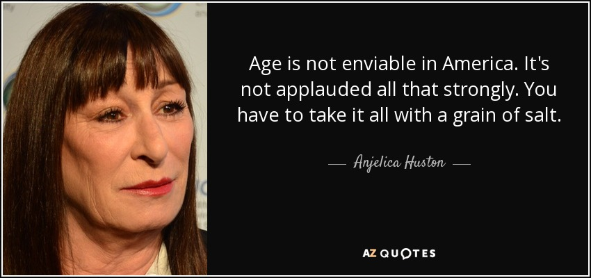 Age is not enviable in America. It's not applauded all that strongly. You have to take it all with a grain of salt. - Anjelica Huston