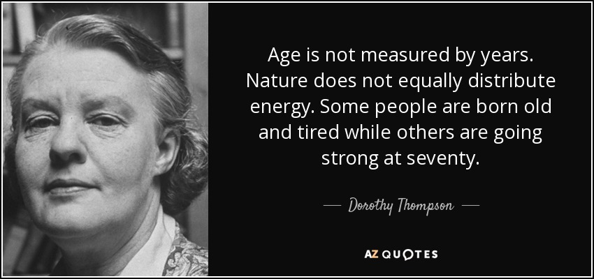 Age is not measured by years. Nature does not equally distribute energy. Some people are born old and tired while others are going strong at seventy. - Dorothy Thompson