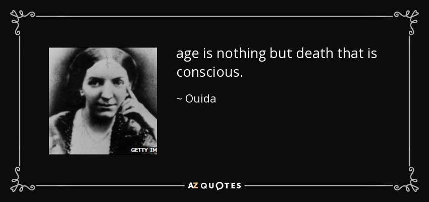 age is nothing but death that is conscious. - Ouida