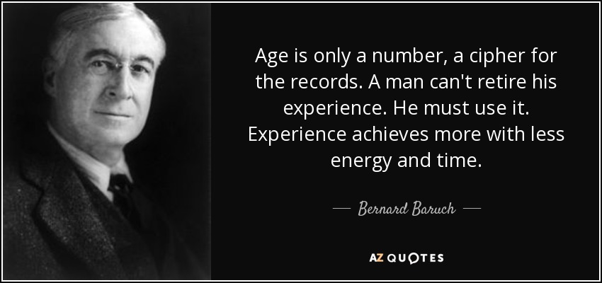 Age is only a number, a cipher for the records. A man can't retire his experience. He must use it. Experience achieves more with less energy and time. - Bernard Baruch