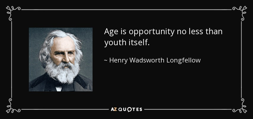 Age is opportunity no less than youth itself. - Henry Wadsworth Longfellow