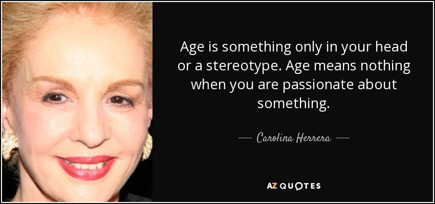 Age is something only in your head or a stereotype. Age means nothing when you are passionate about something. - Carolina Herrera