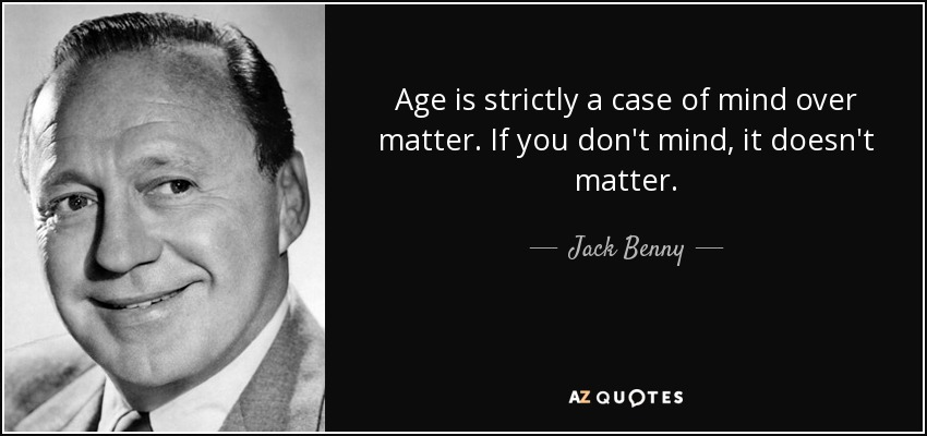 Age is strictly a case of mind over matter. If you don't mind, it doesn't matter. - Jack Benny