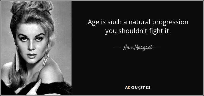 Age is such a natural progression you shouldn't fight it. - Ann-Margret