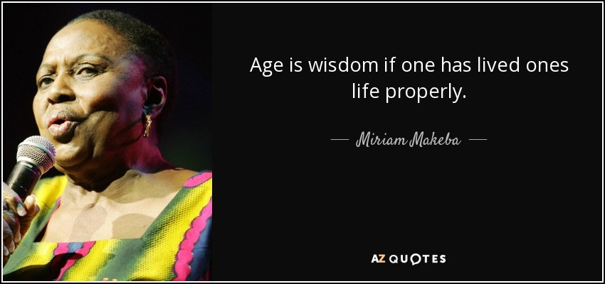Age is wisdom if one has lived ones life properly. - Miriam Makeba