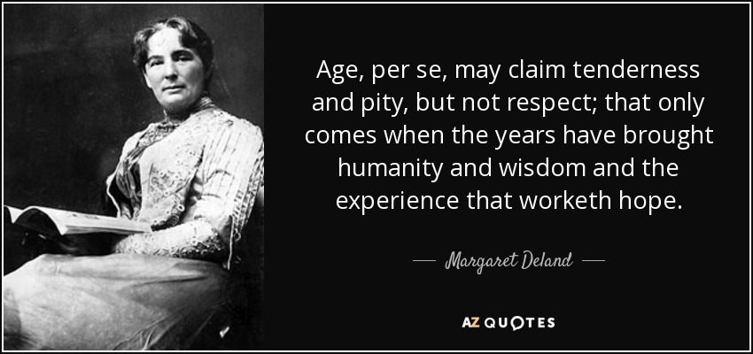 Age, per se, may claim tenderness and pity, but not respect; that only comes when the years have brought humanity and wisdom and the experience that worketh hope. - Margaret Deland