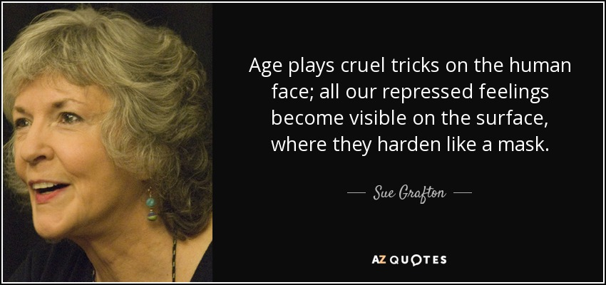 Age plays cruel tricks on the human face; all our repressed feelings become visible on the surface, where they harden like a mask. - Sue Grafton