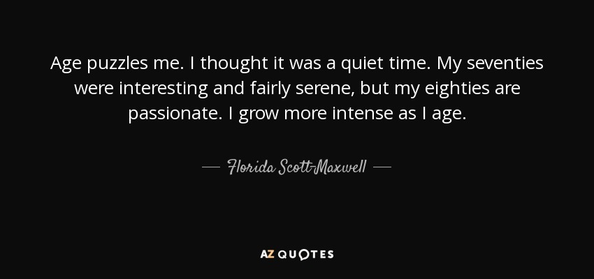 Age puzzles me. I thought it was a quiet time. My seventies were interesting and fairly serene, but my eighties are passionate. I grow more intense as I age. - Florida Scott-Maxwell